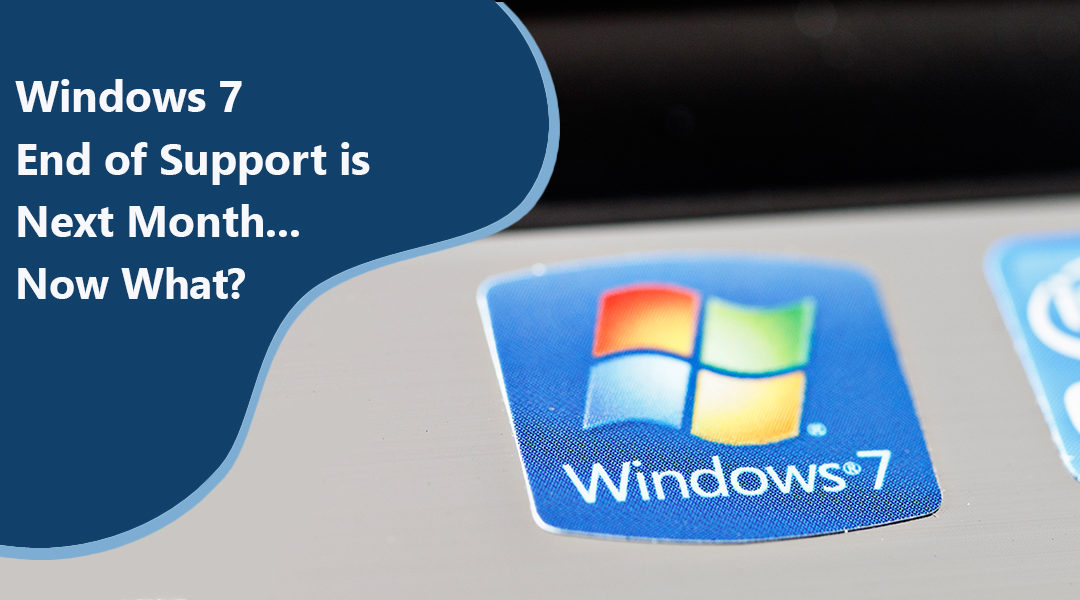 Windows 7 End of Support is Next Month… Now What?