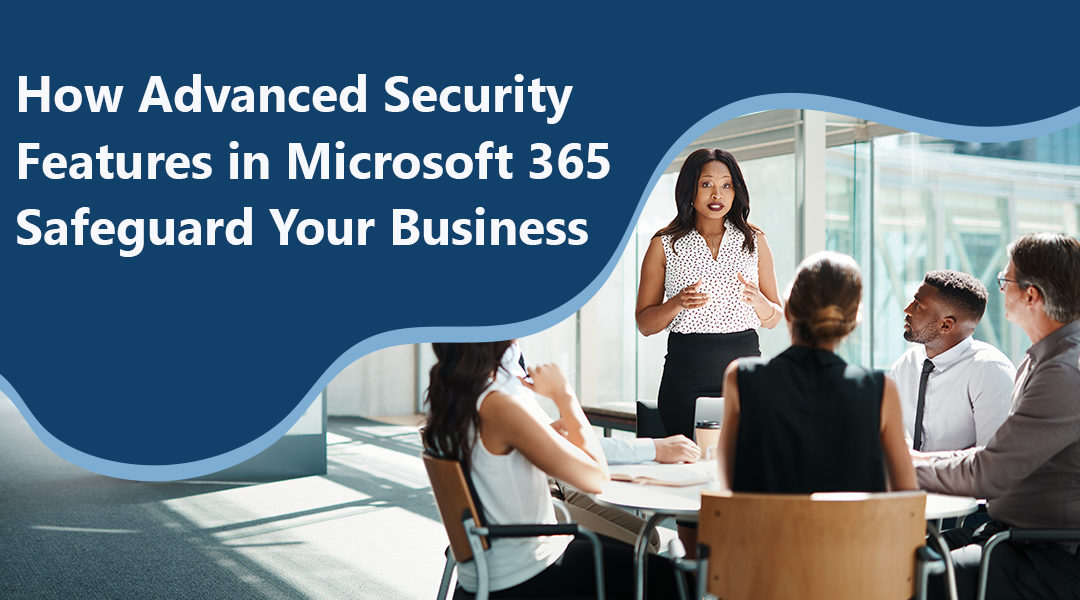 How Advanced Security Features in Microsoft 365 Safeguard Your Business