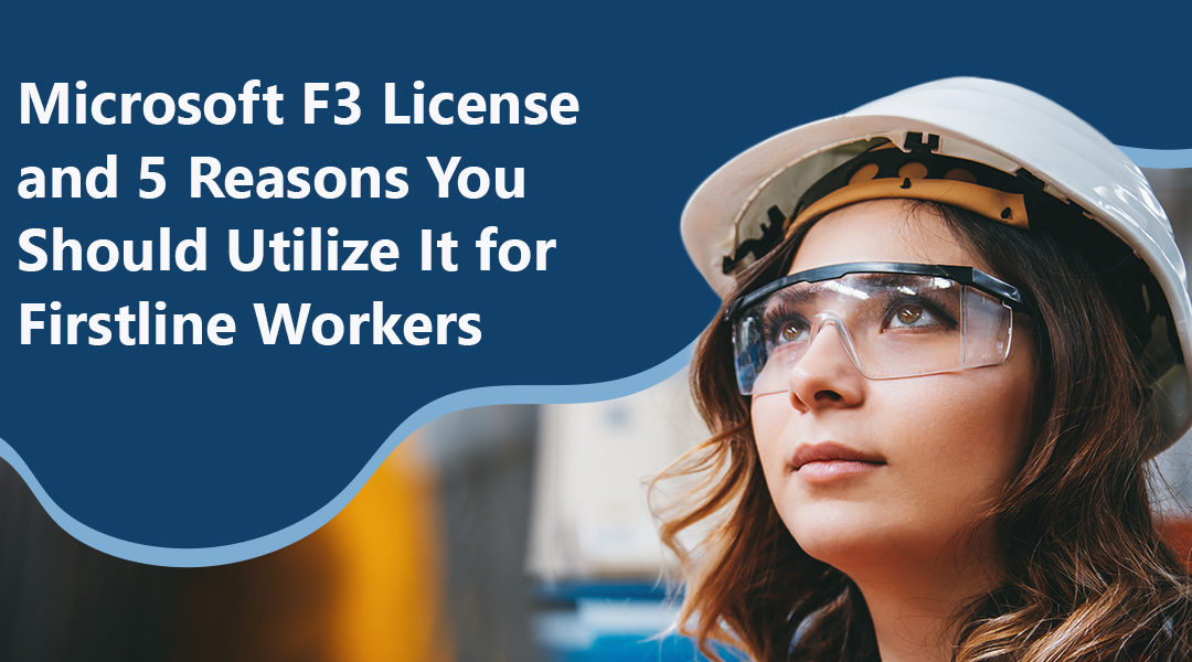 Microsoft F3 License and 5 Reasons You Should Utilize It for Firstline Workers