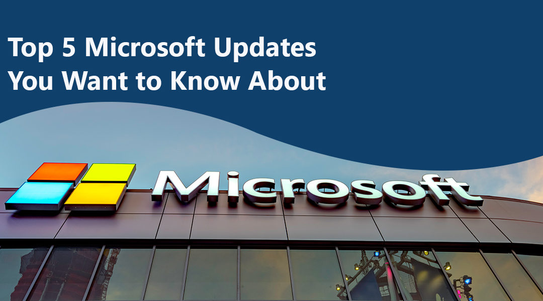 Top 5 Microsoft Updates You Want to Know About