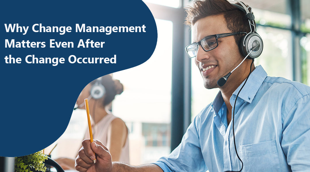 """Blog header. A call center worker engaged in a phone call with the header """"Why Change Management Matters Even After the Change Occured"""""""