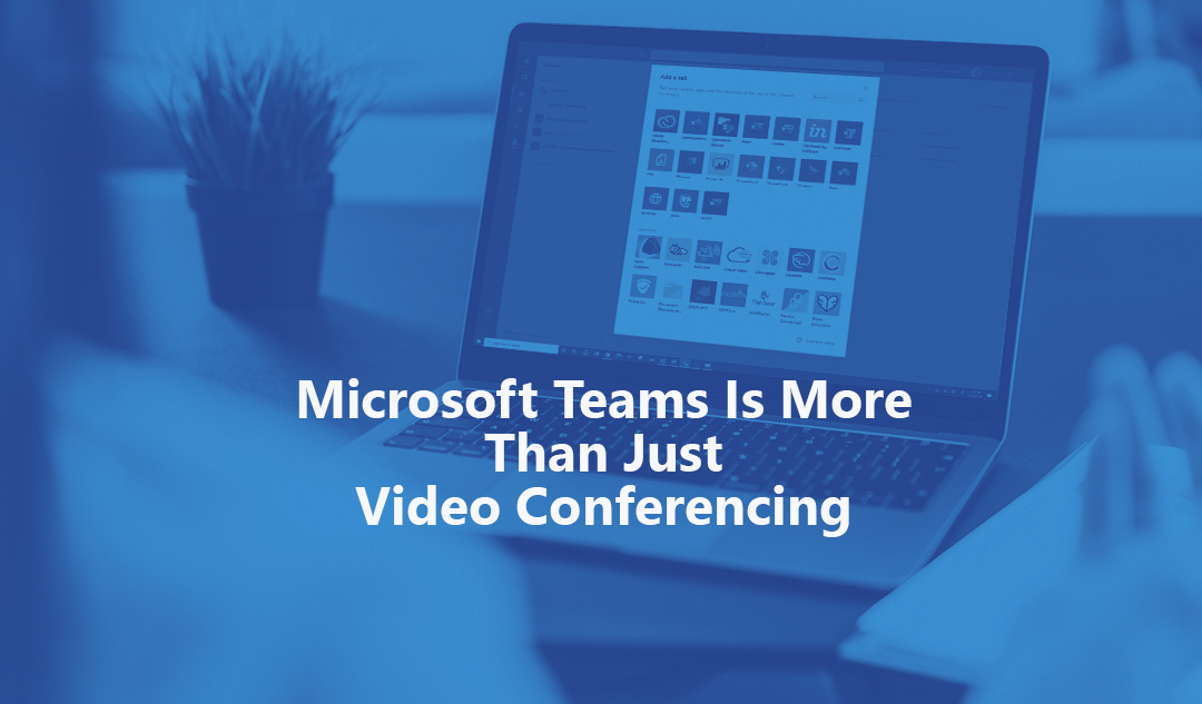 Microsoft Teams Is More Than Just Video Conferencing