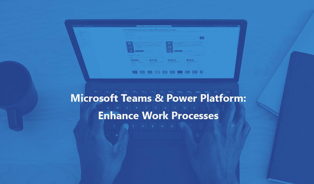 Microsoft Teams & Power Platform: Enhance Work Processes