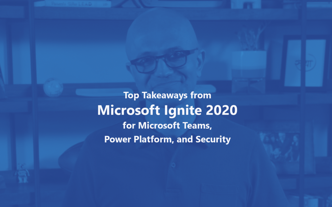 Top Takeaways from Microsoft Ignite 2020 for Microsoft Teams, Power Platform, and Security