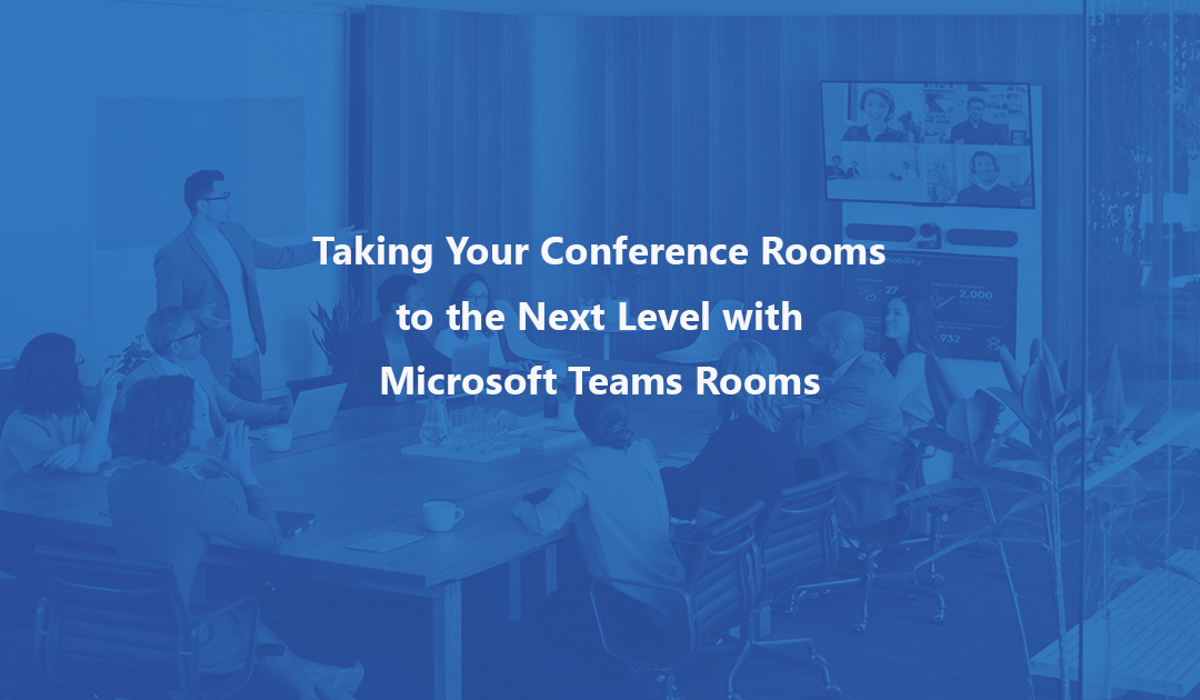 Taking Your Conference Rooms to the Next Level with Microsoft Teams Rooms