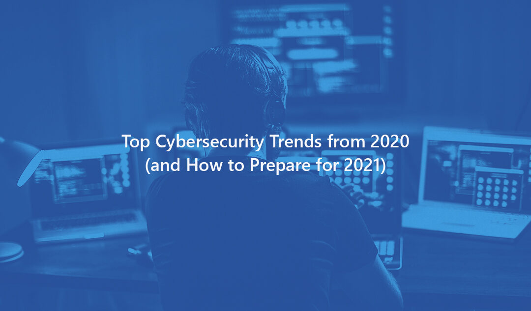 Top Cybersecurity Trends from 2020 (and How to Prepare for 2021)