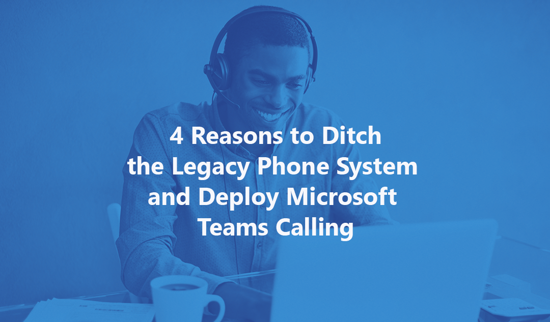 4 Reasons to Ditch the Legacy Phone System and Deploy Microsoft Teams Calling