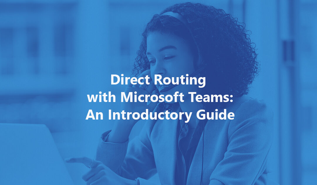 Direct Routing with Microsoft Teams: An Introductory Guide