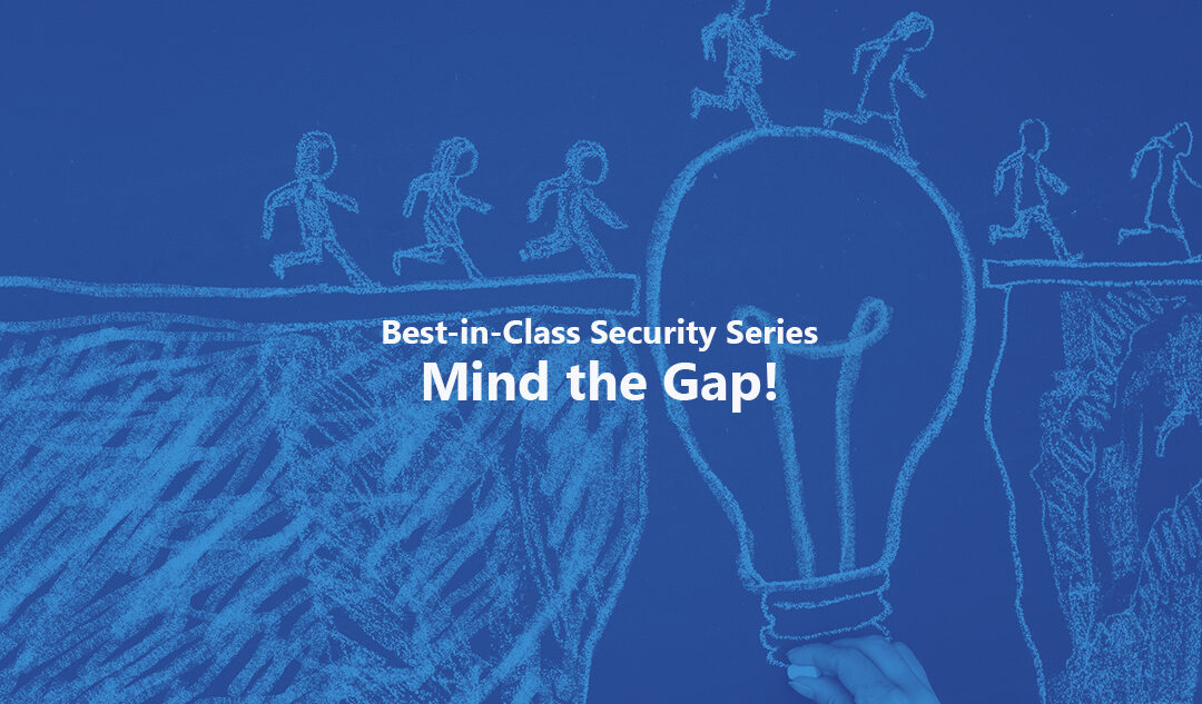 Mind the Gap! – Best-in-Class Security Series Pt. 2