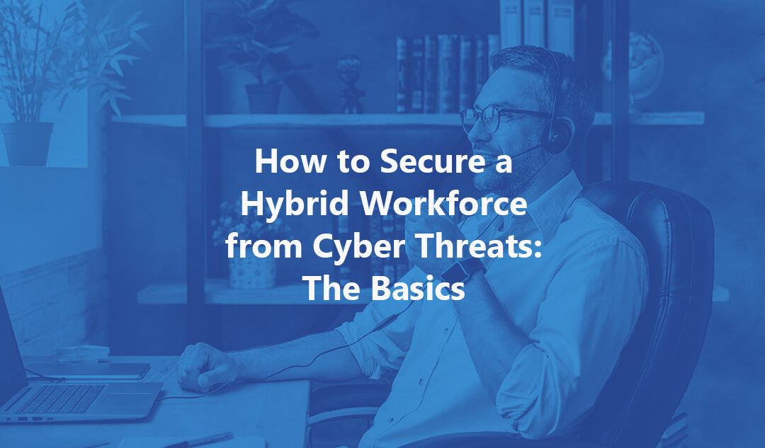How to Secure A Hybrid Workforce from Cyber Threats: The Basics