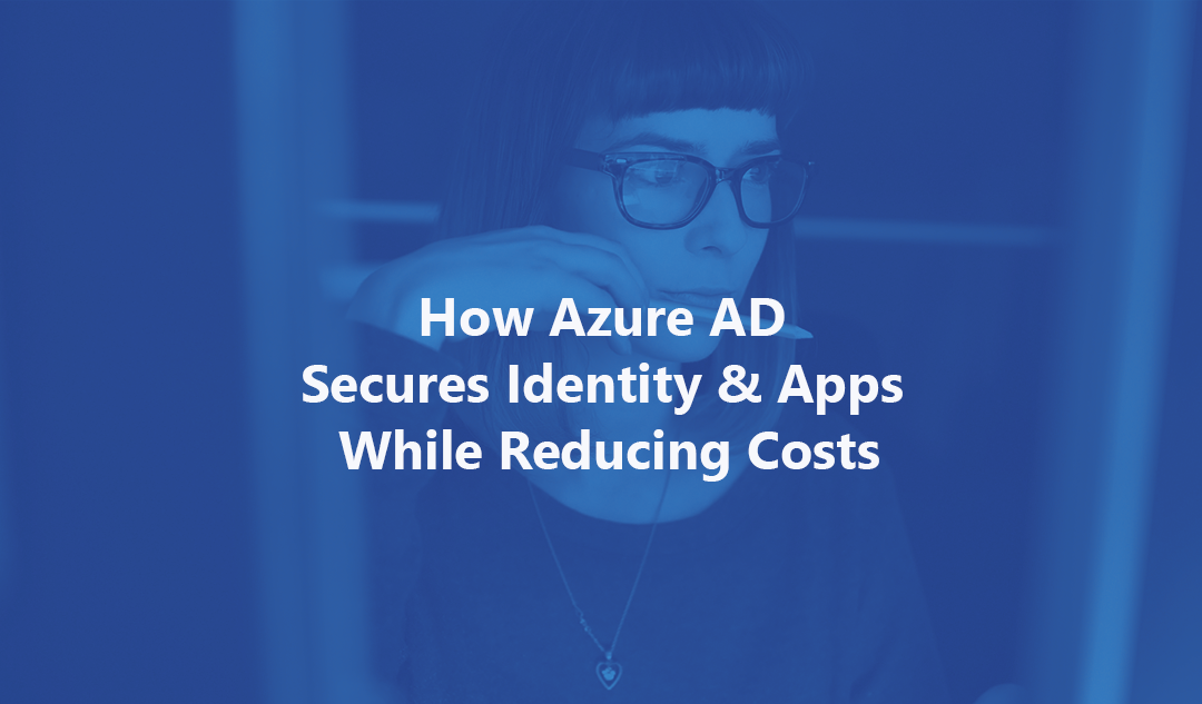 How Azure AD Secures Identity & Apps While Reducing Costs